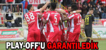 PLAY-OFF'U GARANTİLEDİK