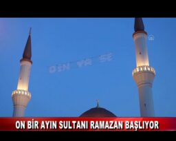 ON BİR AYIN SULTANI RAMAZAN BAŞLIYOR